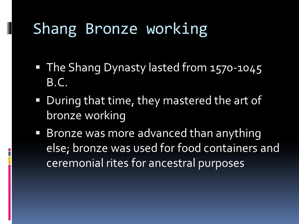 Shang Bronze working  The Shang Dynasty lasted from 1570-1045 B.C.