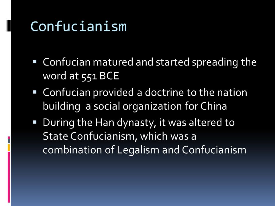 Confucianism  Confucian matured and started spreading the word at 551 BCE  Confucian provided a doctrine to the nation building a social organization for China  During the Han dynasty, it was altered to State Confucianism, which was a combination of Legalism and Confucianism