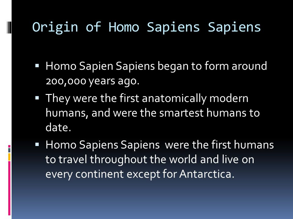 Origin of Homo Sapiens Sapiens  Homo Sapien Sapiens began to form around 200,000 years ago.