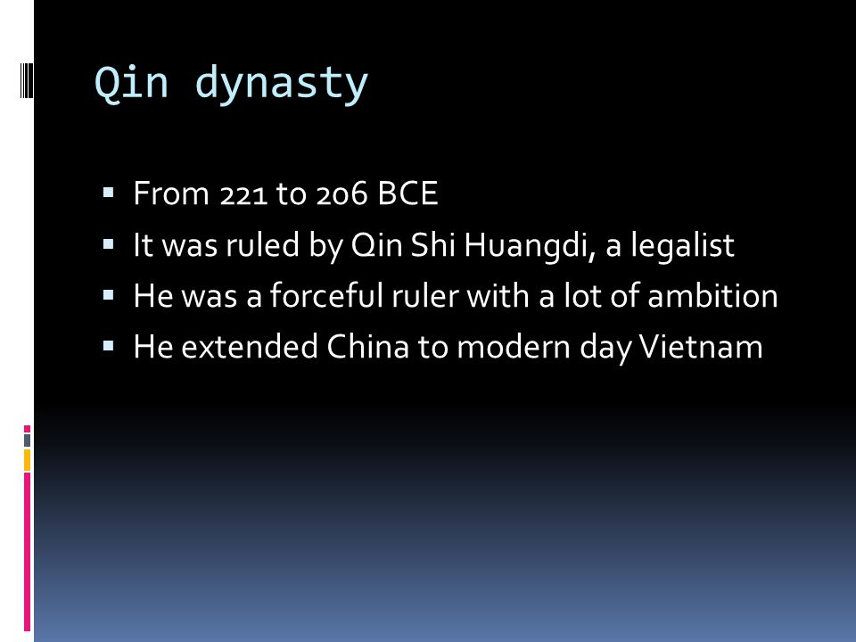 Qin dynasty  From 221 to 206 BCE  It was ruled by Qin Shi Huangdi, a legalist  He was a forceful ruler with a lot of ambition  He extended China to modern day Vietnam