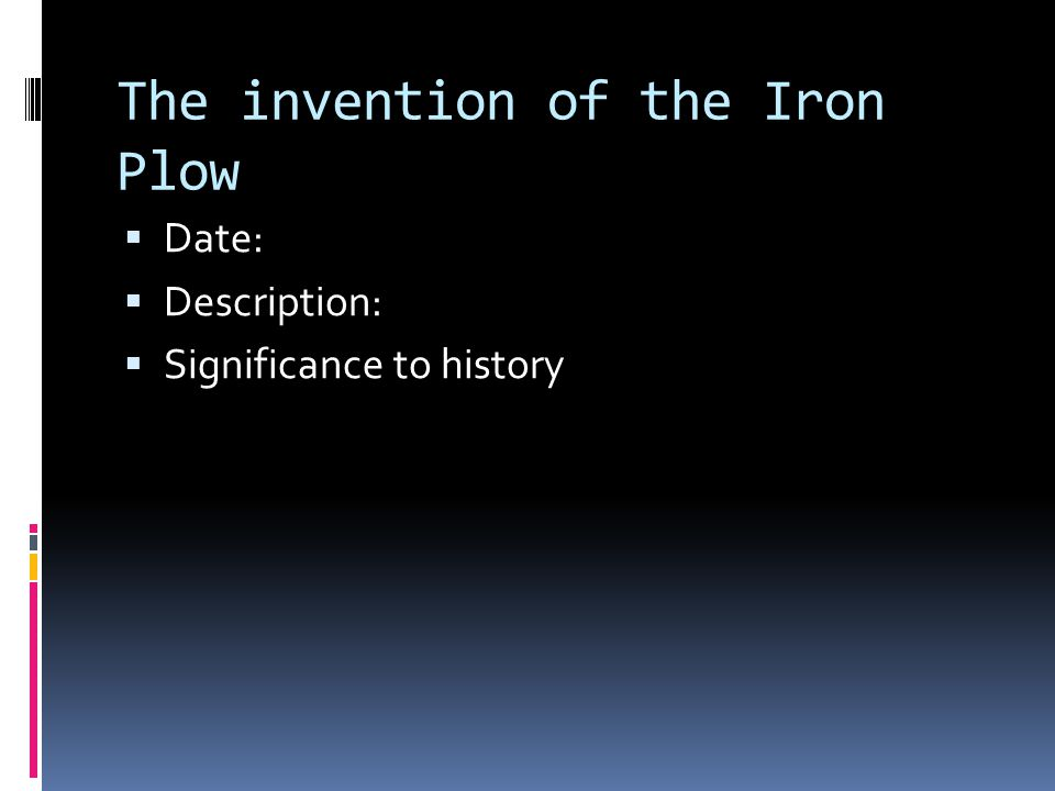 The invention of the Iron Plow  Date:  Description:  Significance to history