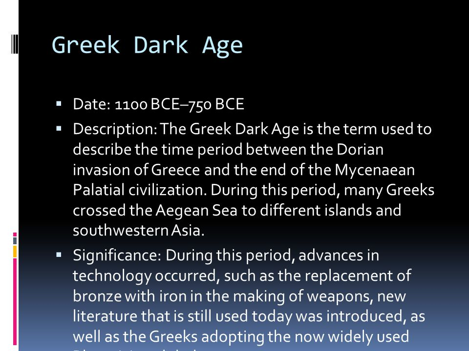 Greek Dark Age  Date: 1100 BCE–750 BCE  Description: The Greek Dark Age is the term used to describe the time period between the Dorian invasion of Greece and the end of the Mycenaean Palatial civilization.
