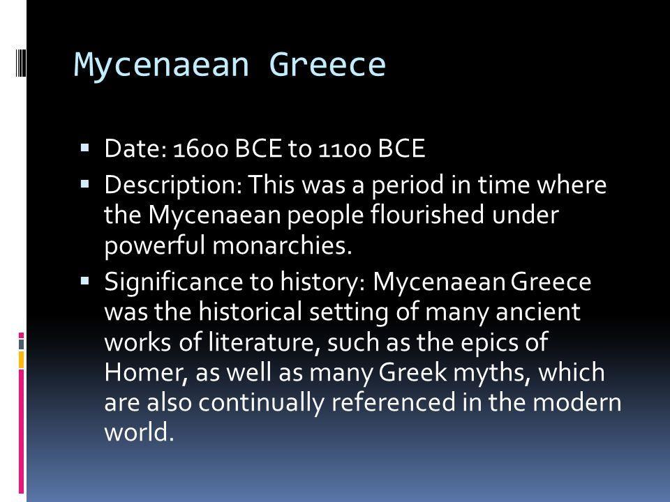Mycenaean Greece  Date: 1600 BCE to 1100 BCE  Description: This was a period in time where the Mycenaean people flourished under powerful monarchies.