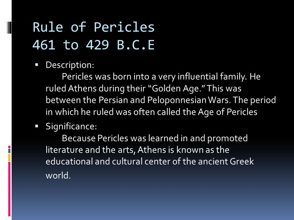 Rule of Pericles 461 to 429 B.C.E  Description: Pericles was born into a very influential family.