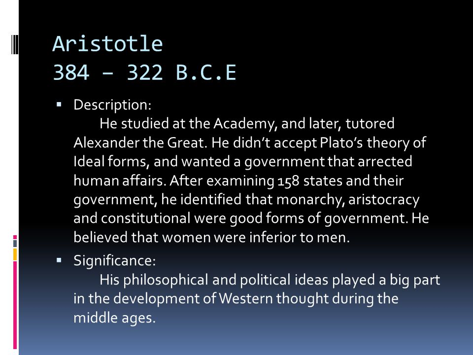 Aristotle 384 – 322 B.C.E  Description: He studied at the Academy, and later, tutored Alexander the Great.