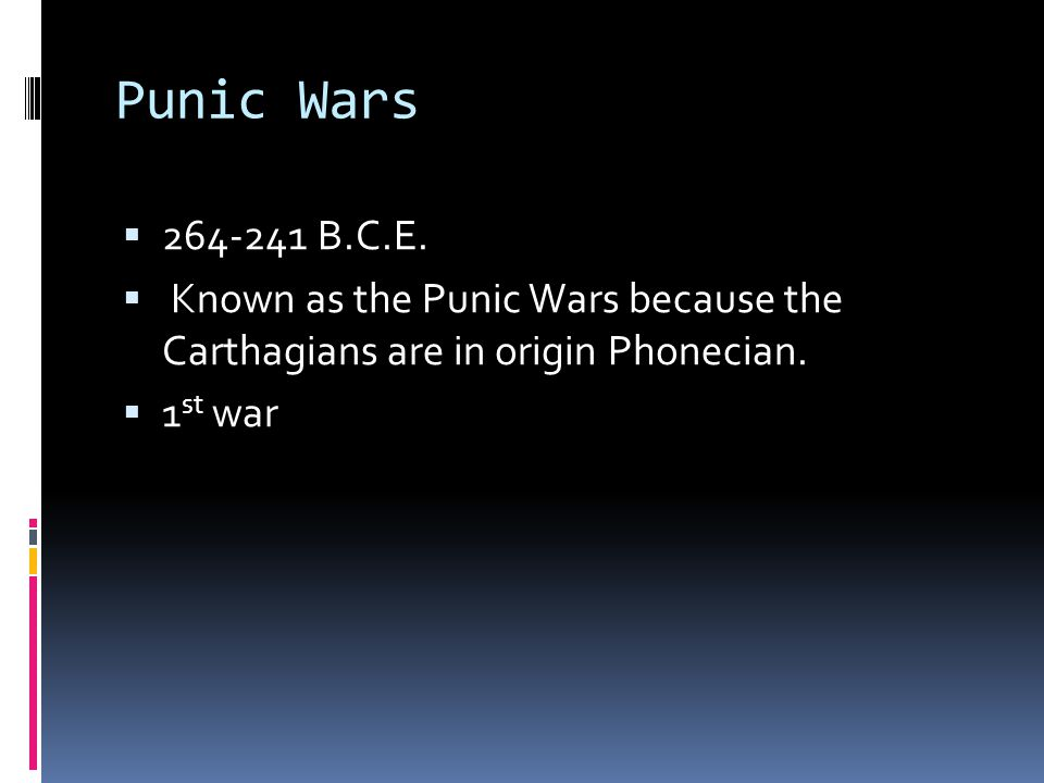 Punic Wars  264-241 B.C.E.  Known as the Punic Wars because the Carthagians are in origin Phonecian.  1 st war