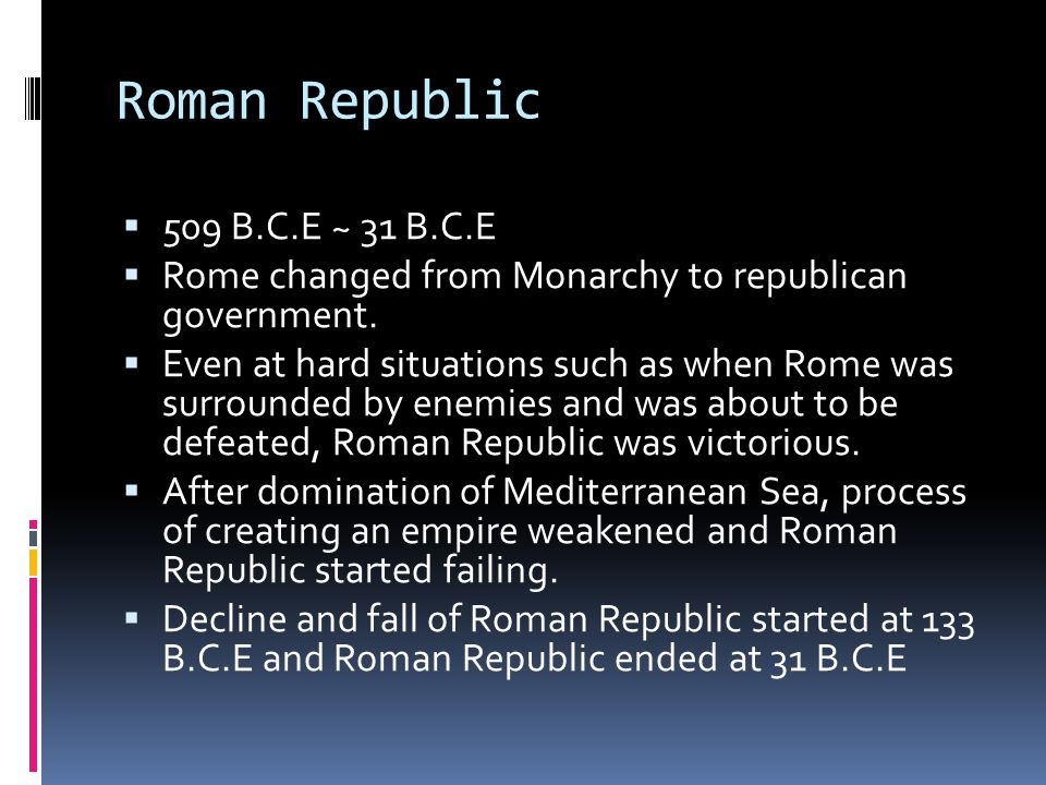 Roman Republic  509 B.C.E ~ 31 B.C.E  Rome changed from Monarchy to republican government.