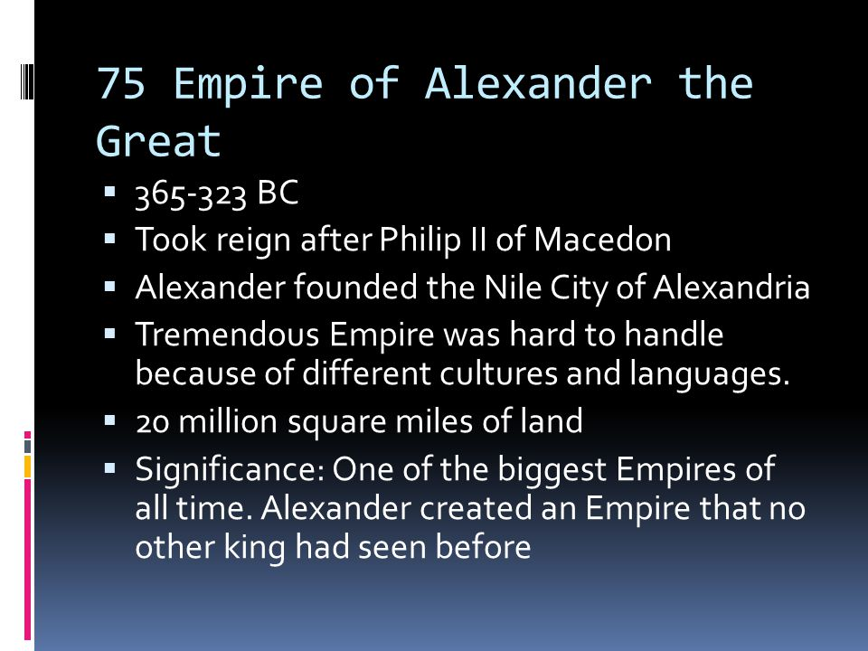 75 Empire of Alexander the Great  365-323 BC  Took reign after Philip II of Macedon  Alexander founded the Nile City of Alexandria  Tremendous Empire was hard to handle because of different cultures and languages.