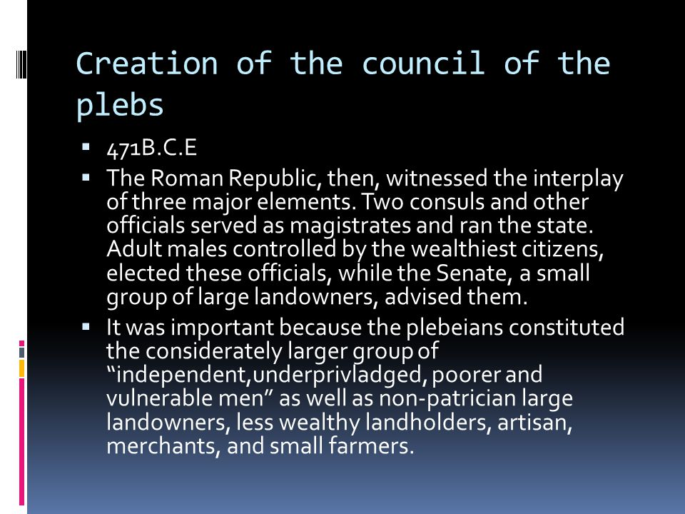 Creation of the council of the plebs  471B.C.E  The Roman Republic, then, witnessed the interplay of three major elements.