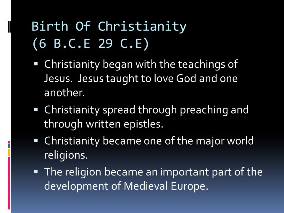 Birth Of Christianity (6 B.C.E 29 C.E)  Christianity began with the teachings of Jesus.