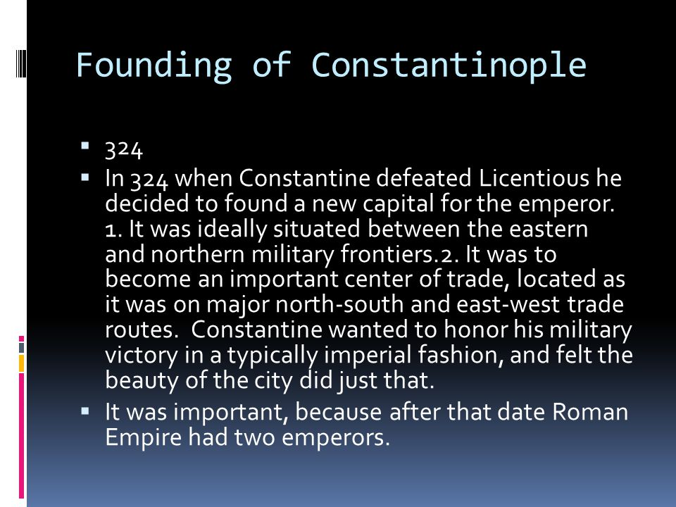 Founding of Constantinople  324  In 324 when Constantine defeated Licentious he decided to found a new capital for the emperor.