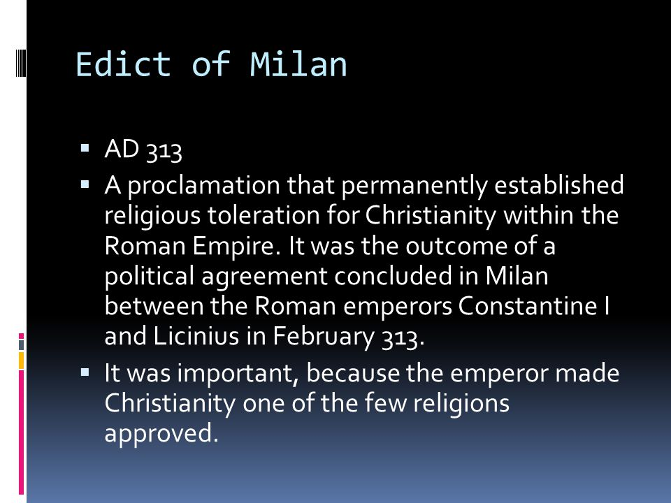 Edict of Milan  AD 313  A proclamation that permanently established religious toleration for Christianity within the Roman Empire.