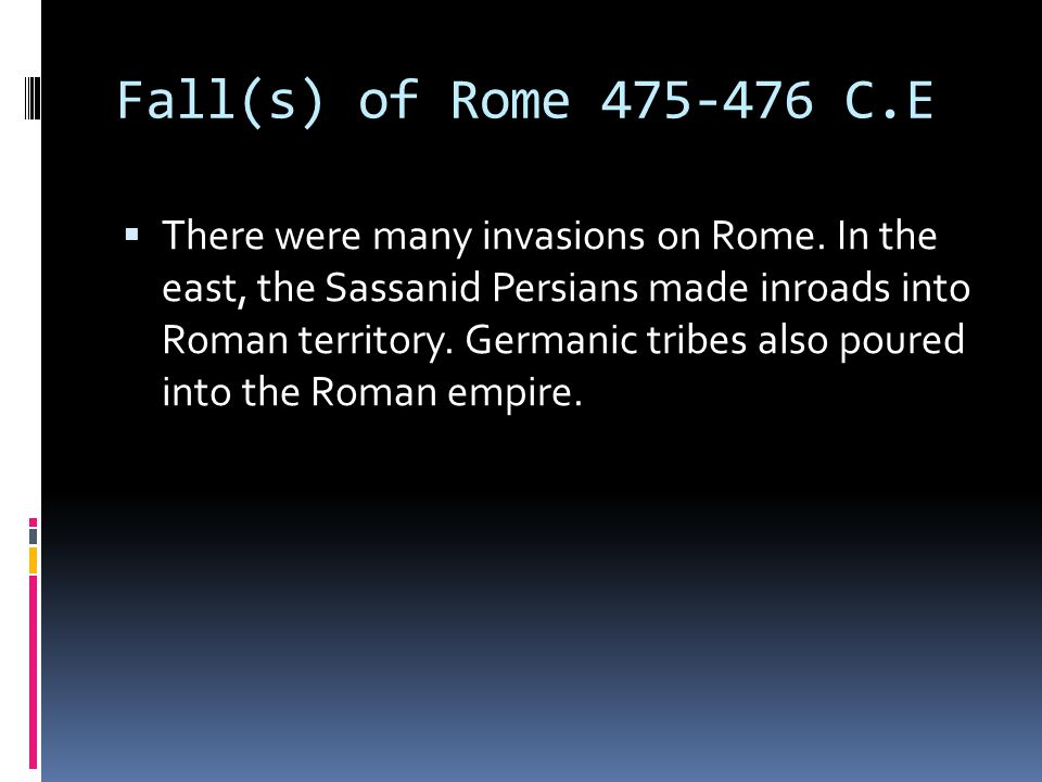 Fall(s) of Rome 475-476 C.E  There were many invasions on Rome.