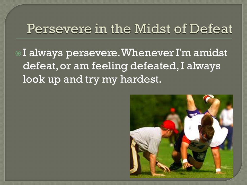  I always persevere. Whenever I'm amidst defeat, or am feeling defeated, I always look up and try my hardest.