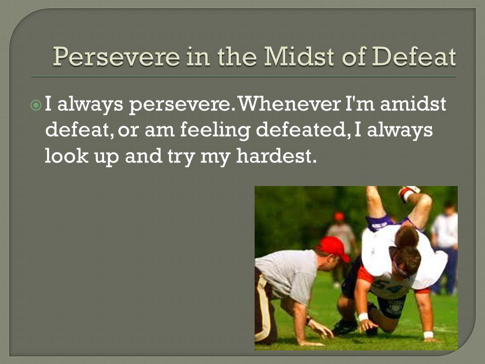  I always persevere.