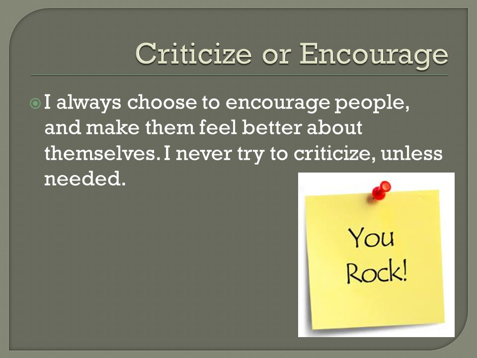  I always choose to encourage people, and make them feel better about themselves.