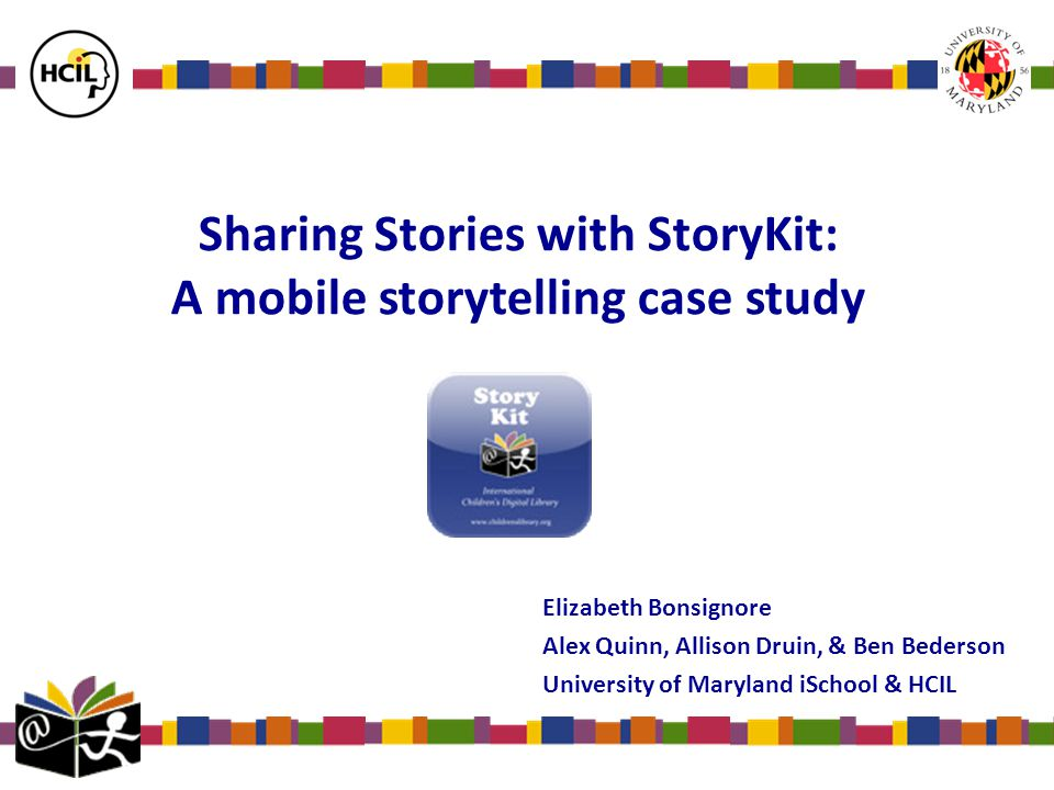 Sharing Stories with StoryKit: A mobile storytelling case study Elizabeth Bonsignore Alex Quinn, Allison Druin, & Ben Bederson University of Maryland iSchool & HCIL