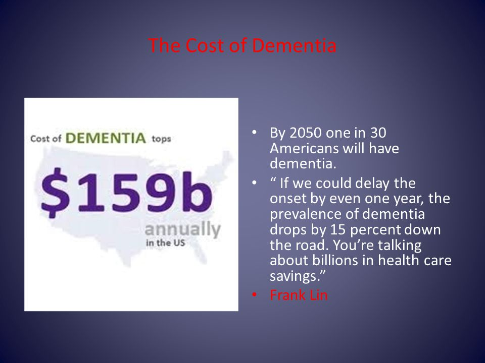 The Cost of Dementia By 2050 one in 30 Americans will have dementia.