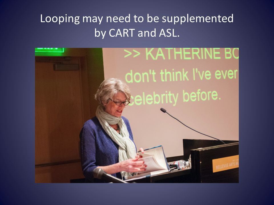 Looping may need to be supplemented by CART and ASL.