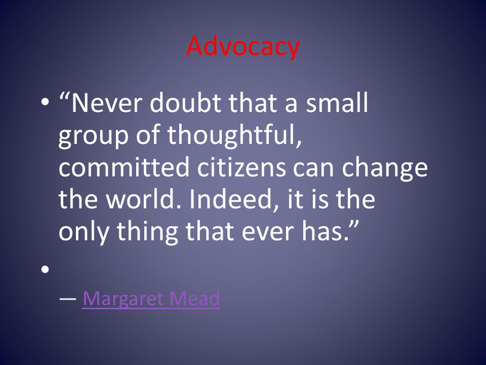 Advocacy Never doubt that a small group of thoughtful, committed citizens can change the world.