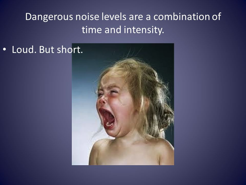 Dangerous noise levels are a combination of time and intensity. Loud. But short.