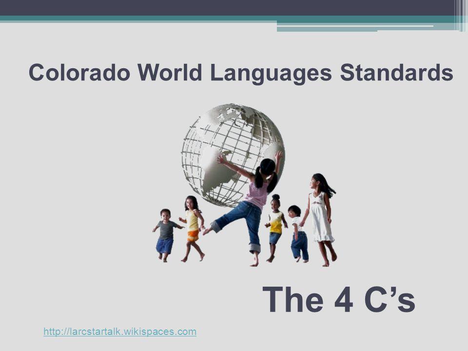 Colorado World Languages Standards The 4 C's http://larcstartalk.wikispaces.com