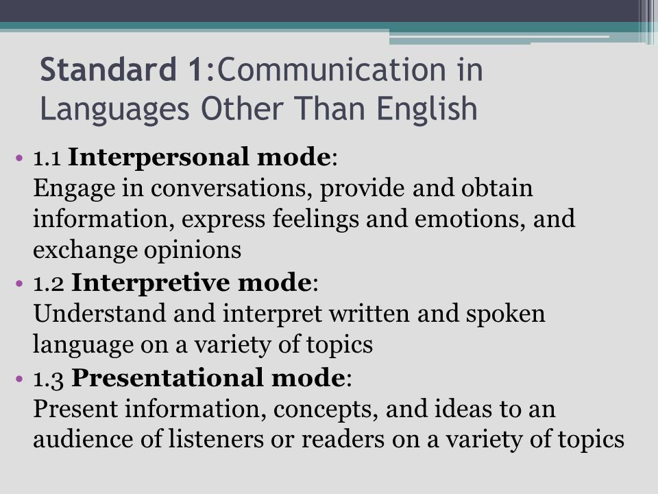 Standard 1:Communication in Languages Other Than English 1.1 Interpersonal mode: Engage in conversations, provide and obtain information, express feelings and emotions, and exchange opinions 1.2 Interpretive mode: Understand and interpret written and spoken language on a variety of topics 1.3 Presentational mode: Present information, concepts, and ideas to an audience of listeners or readers on a variety of topics