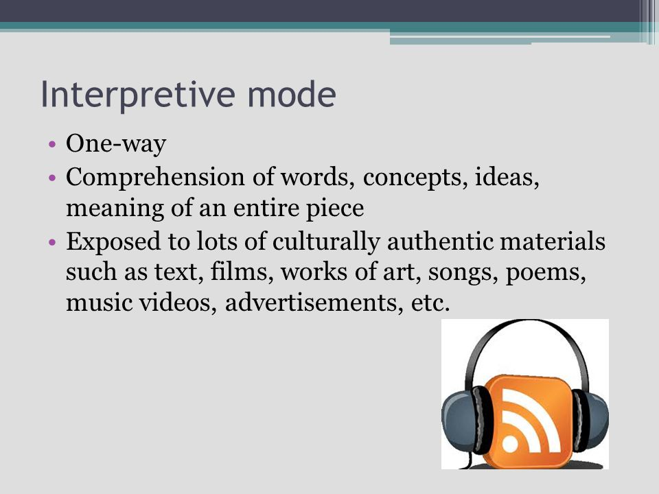 Interpretive mode One-way Comprehension of words, concepts, ideas, meaning of an entire piece Exposed to lots of culturally authentic materials such as text, films, works of art, songs, poems, music videos, advertisements, etc.