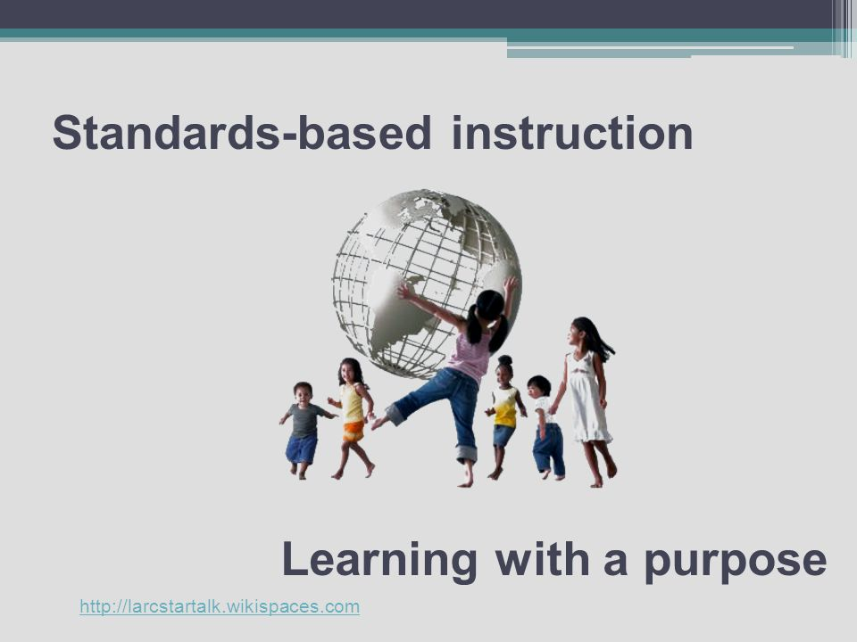 Standards-based instruction Learning with a purpose http://larcstartalk.wikispaces.com