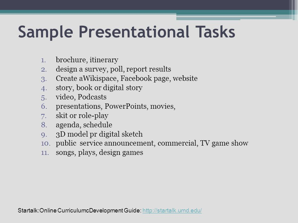 Sample Presentational Tasks 1.brochure, itinerary 2.design a survey, poll, report results 3.Create aWikispace, Facebook page, website 4.story, book or digital story 5.video, Podcasts 6.presentations, PowerPoints, movies, 7.skit or role-play 8.agenda, schedule 9.3D model pr digital sketch 10.public service announcement, commercial, TV game show 11.songs, plays, design games Startalk:Online CurriculumcDevelopment Guide: http://startalk.umd.edu/http://startalk.umd.edu/