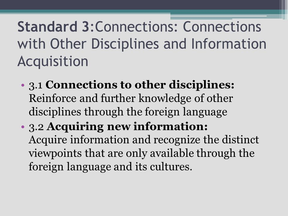 Standard 3:Connections: Connections with Other Disciplines and Information Acquisition 3.1 Connections to other disciplines: Reinforce and further knowledge of other disciplines through the foreign language 3.2 Acquiring new information: Acquire information and recognize the distinct viewpoints that are only available through the foreign language and its cultures.
