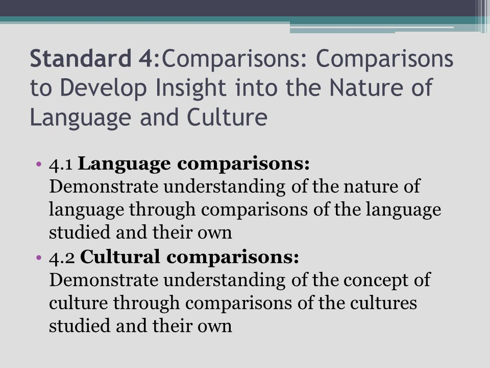 Standard 4:Comparisons: Comparisons to Develop Insight into the Nature of Language and Culture 4.1 Language comparisons: Demonstrate understanding of the nature of language through comparisons of the language studied and their own 4.2 Cultural comparisons: Demonstrate understanding of the concept of culture through comparisons of the cultures studied and their own