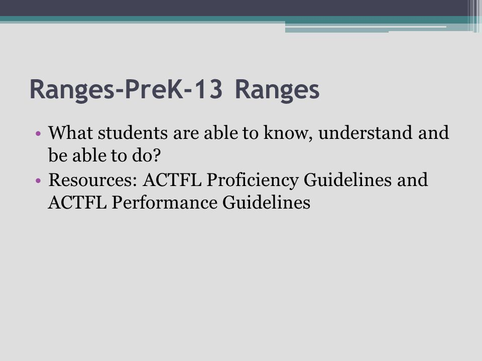 Ranges-PreK-13 Ranges What students are able to know, understand and be able to do? Resources: ACTFL Proficiency Guidelines and ACTFL Performance Guid