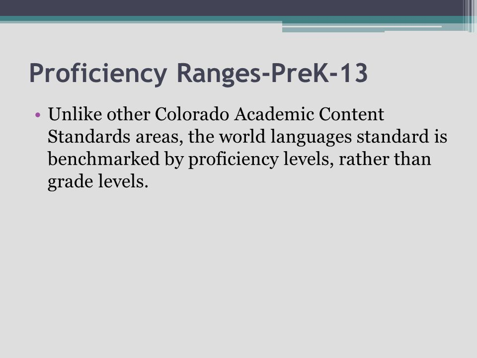Proficiency Ranges-PreK-13 Unlike other Colorado Academic Content Standards areas, the world languages standard is benchmarked by proficiency levels,
