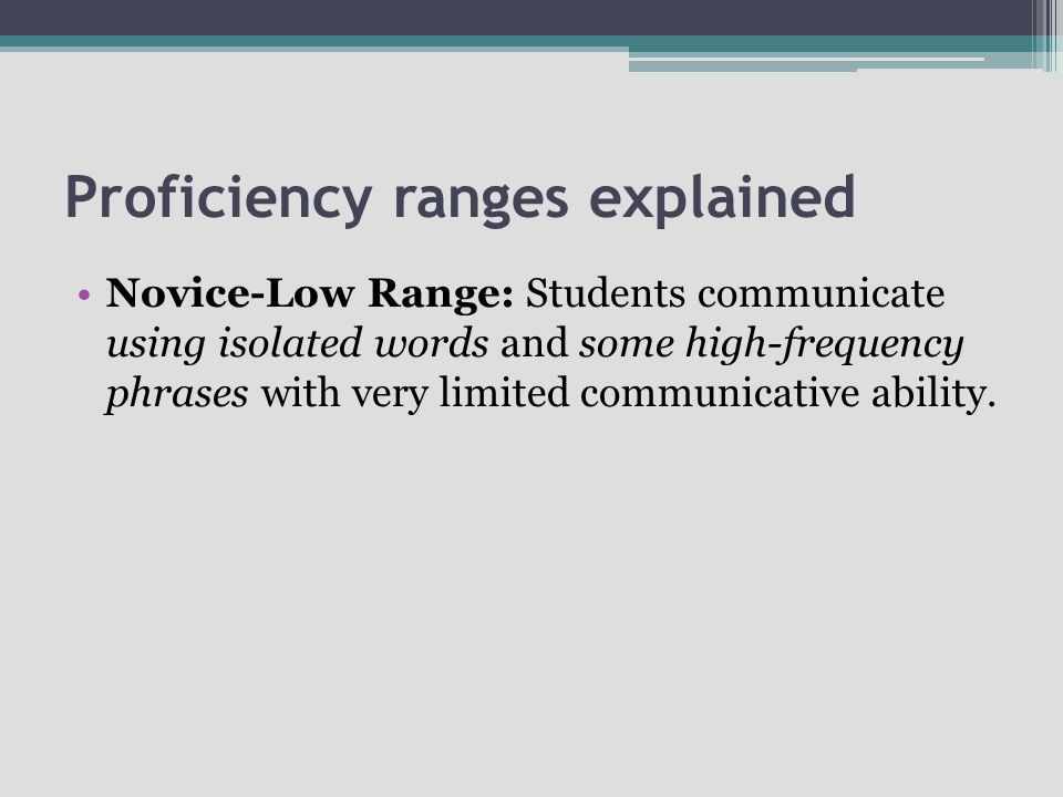 Proficiency ranges explained Novice-Low Range: Students communicate using isolated words and some high-frequency phrases with very limited communicati