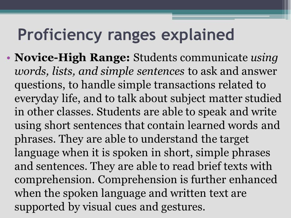 Proficiency ranges explained Novice-High Range: Students communicate using words, lists, and simple sentences to ask and answer questions, to handle simple transactions related to everyday life, and to talk about subject matter studied in other classes.