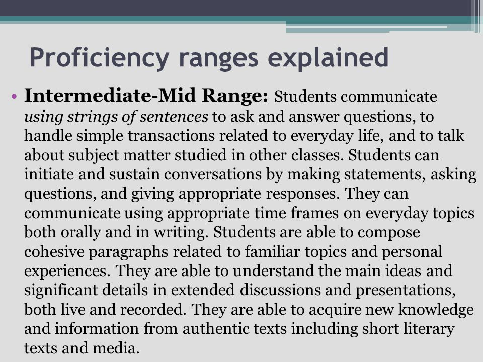 Proficiency ranges explained Intermediate-Mid Range: Students communicate using strings of sentences to ask and answer questions, to handle simple transactions related to everyday life, and to talk about subject matter studied in other classes.