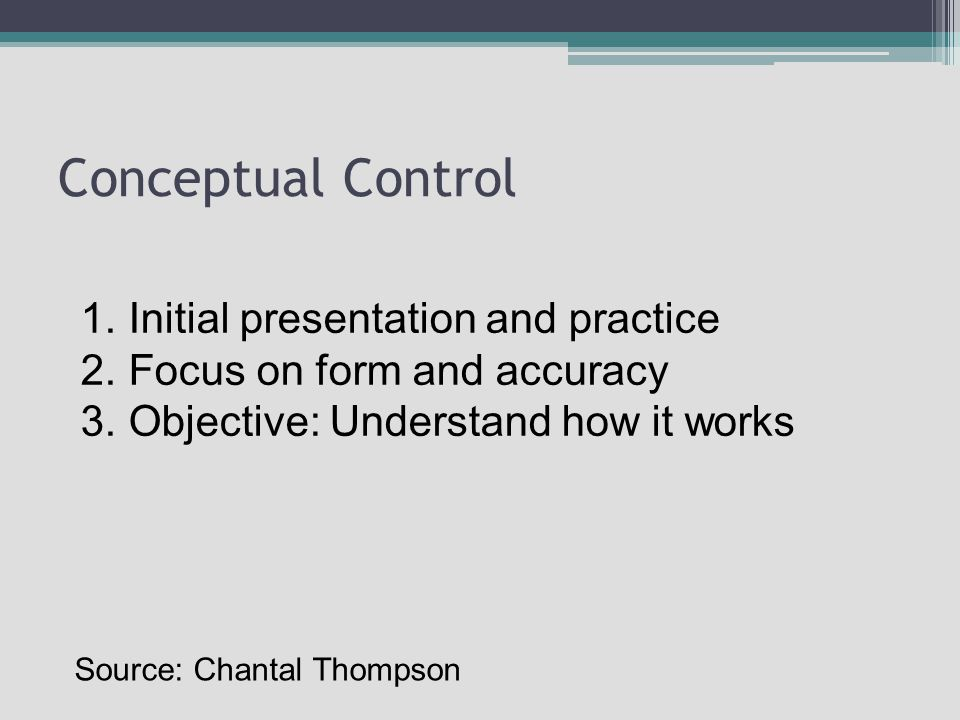 Conceptual Control 1.Initial presentation and practice 2.Focus on form and accuracy 3.Objective: Understand how it works Source: Chantal Thompson