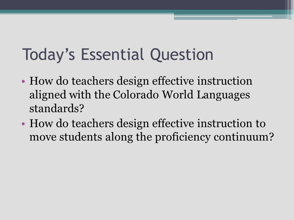 Today's Essential Question How do teachers design effective instruction aligned with the Colorado World Languages standards.