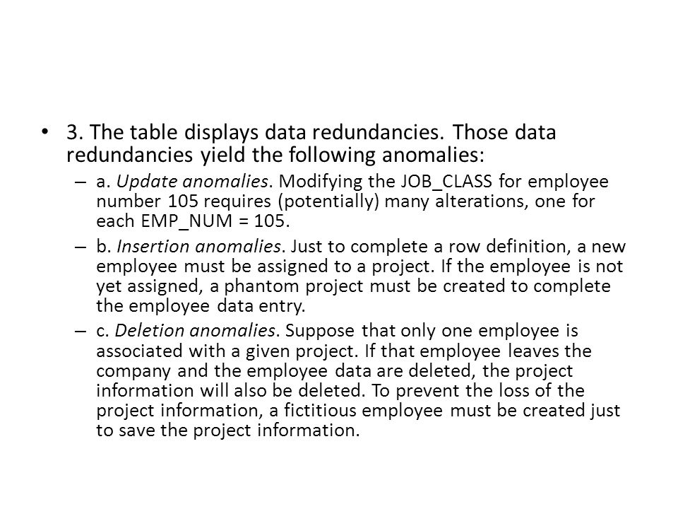 3. The table displays data redundancies. Those data redundancies yield the following anomalies: – a. Update anomalies. Modifying the JOB_CLASS for emp