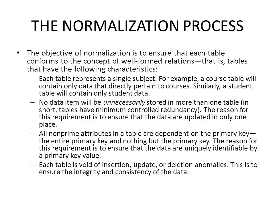 THE NORMALIZATION PROCESS The objective of normalization is to ensure that each table conforms to the concept of well-formed relations—that is, tables that have the following characteristics: – Each table represents a single subject.