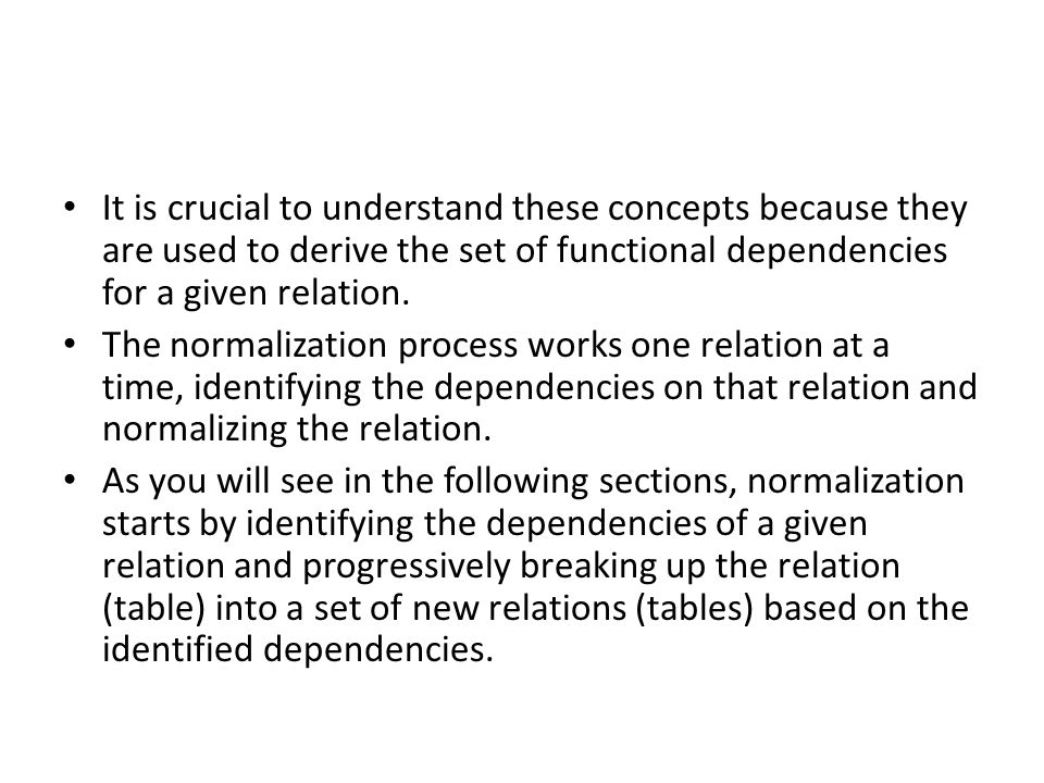 It is crucial to understand these concepts because they are used to derive the set of functional dependencies for a given relation. The normalization