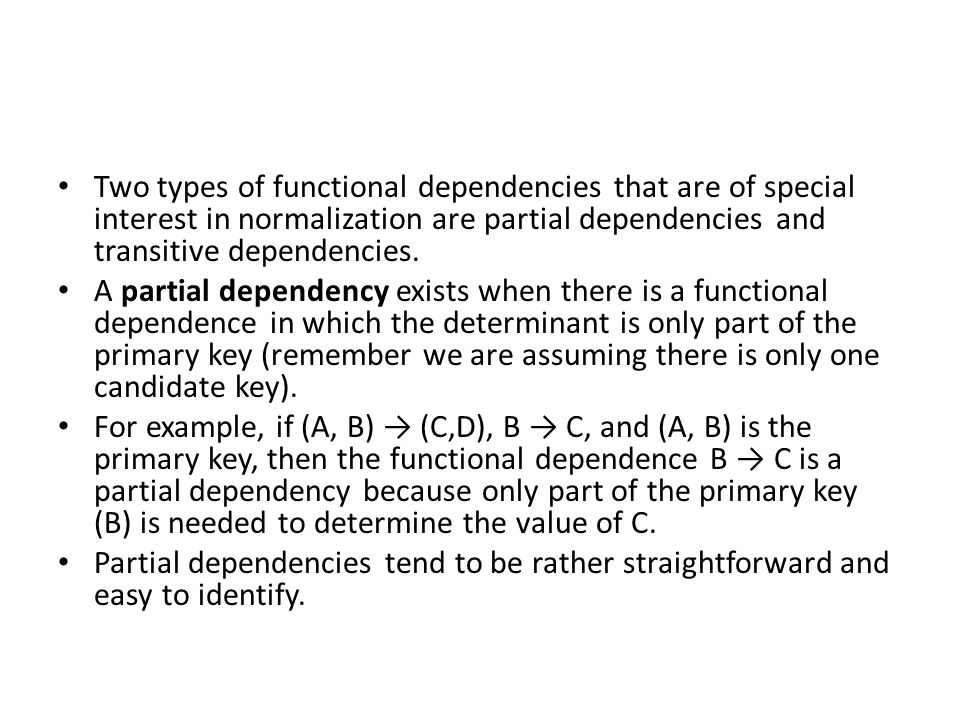 Two types of functional dependencies that are of special interest in normalization are partial dependencies and transitive dependencies. A partial dep