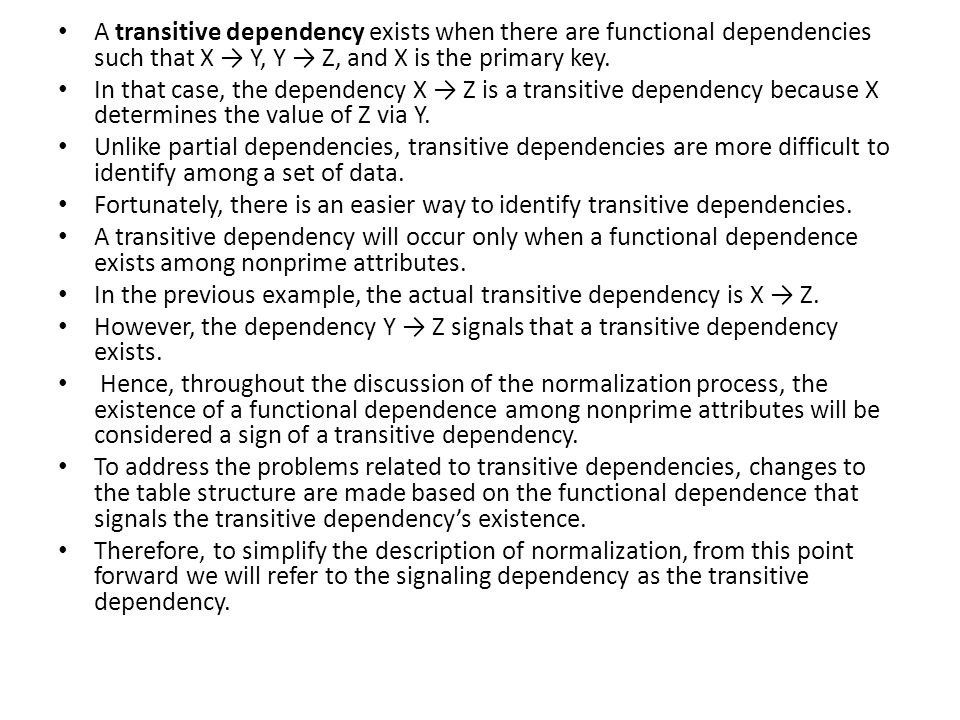 A transitive dependency exists when there are functional dependencies such that X → Y, Y → Z, and X is the primary key. In that case, the dependency X