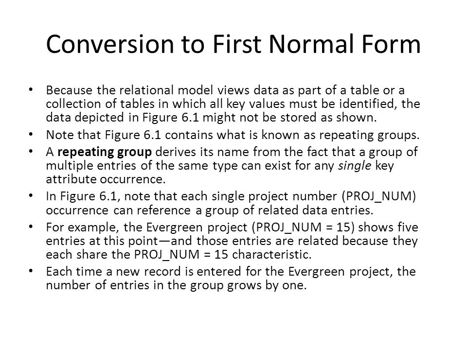 Conversion to First Normal Form Because the relational model views data as part of a table or a collection of tables in which all key values must be i