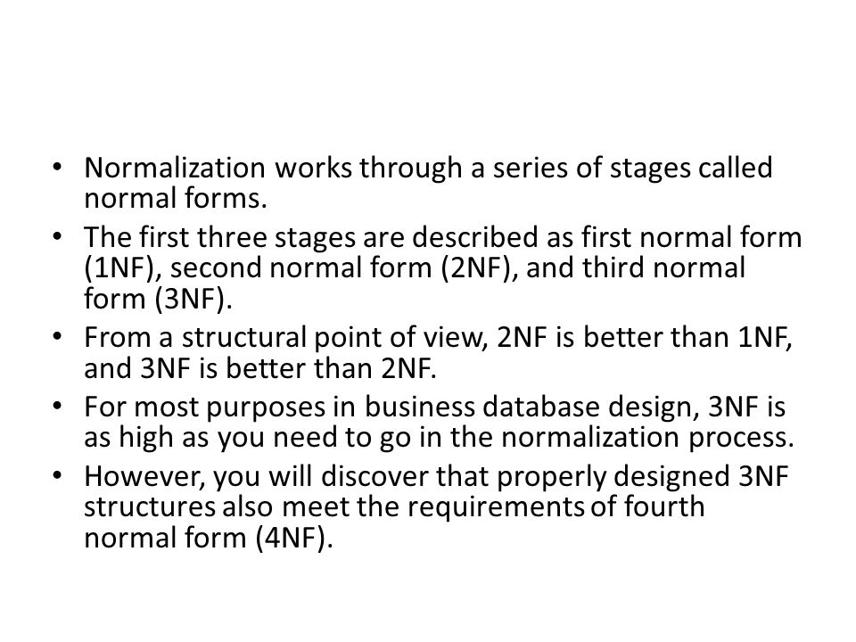 Normalization works through a series of stages called normal forms. The first three stages are described as first normal form (1NF), second normal for