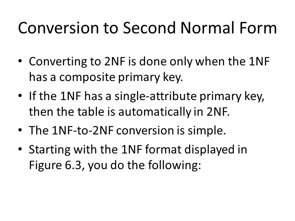 Conversion to Second Normal Form Converting to 2NF is done only when the 1NF has a composite primary key.