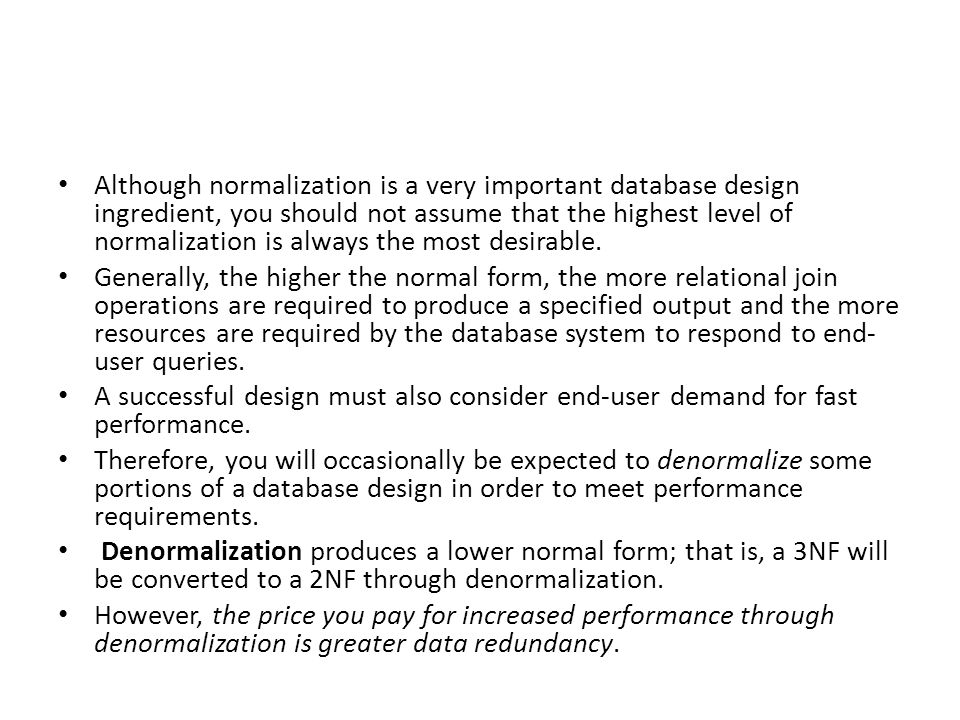 Although normalization is a very important database design ingredient, you should not assume that the highest level of normalization is always the most desirable.