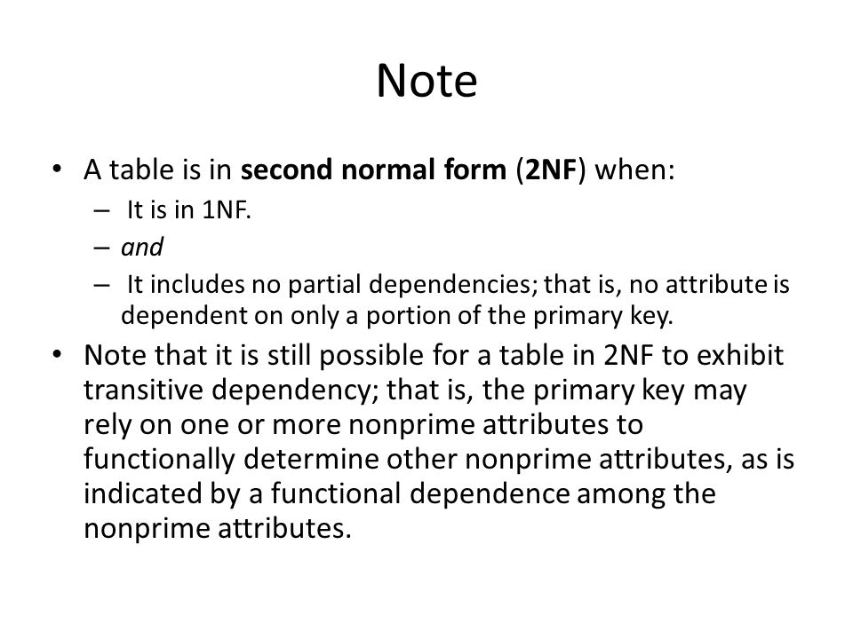Note A table is in second normal form (2NF) when: – It is in 1NF. – and – It includes no partial dependencies; that is, no attribute is dependent on o