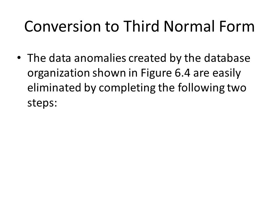 Conversion to Third Normal Form The data anomalies created by the database organization shown in Figure 6.4 are easily eliminated by completing the fo